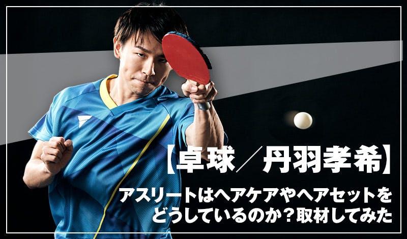 【卓球/丹羽孝希】アスリートはヘアケアやヘアセットをどうしている?卓球男子日本の丹羽選手に聞いてみた